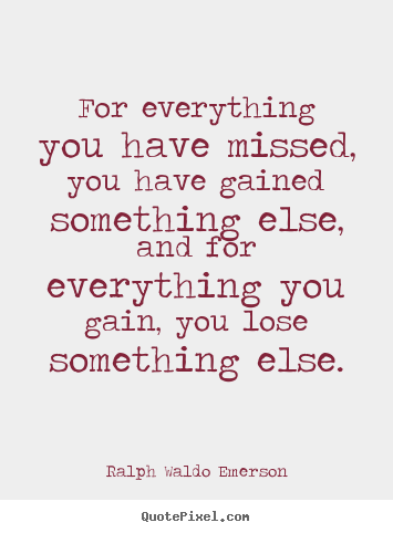 Ralph Waldo Emerson poster quotes - For everything you have missed, you have gained.. - Life quotes