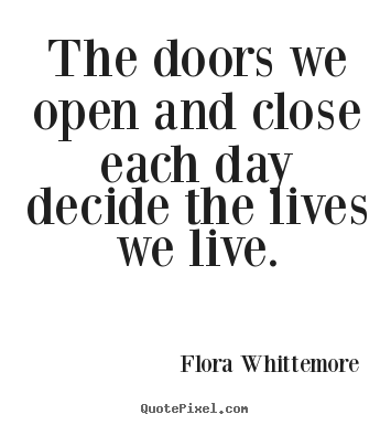 Quotes about life - The doors we open and close each day decide the lives we live.