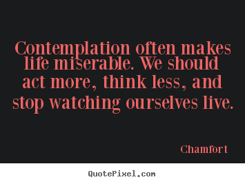 Contemplation often makes life miserable. we should.. Chamfort greatest life quotes