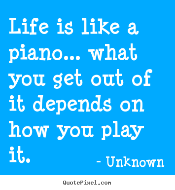 Quotes about life - Life is like a piano... what you get out..