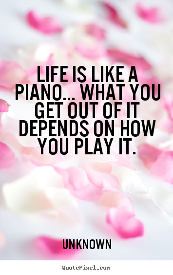 Unknown picture quotes - Life is like a piano... what you get out of.. - Life quotes