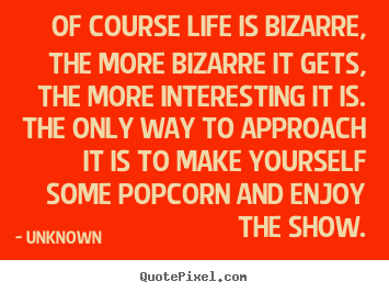 Of course life is bizarre, the more bizarre.. Unknown best life quotes