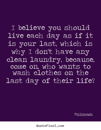 Quote about life - I believe you should live each day as if it..