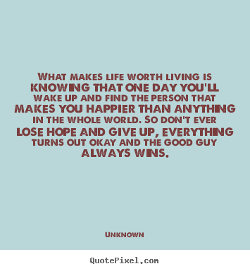 What makes life worth living is knowing that one day you'll wake up.. Unknown  life quote