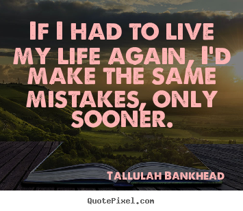 Customize picture quotes about life - If i had to live my life again, i'd make the same..