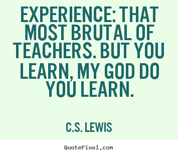 Quote about life - Experience: that most brutal of teachers. but..