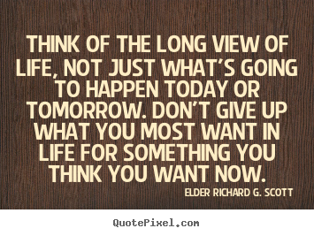Life quote - Think of the long view of life, not just what's going..
