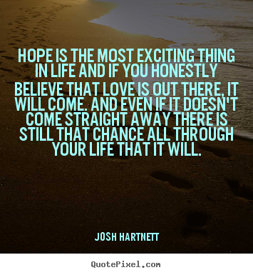 Quote about life - Hope is the most exciting thing in life and if you honestly believe..
