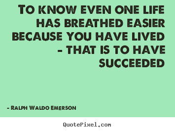 Ralph Waldo Emerson picture quotes - To know even one life has breathed easier.. - Life quotes