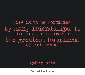 Life quotes - Life is to be fortified by many friendships. to love..