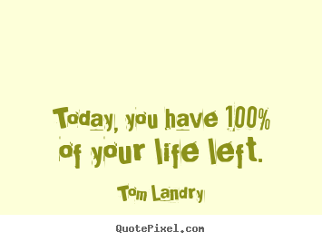 Quotes about life - Today, you have 100% of your life left.