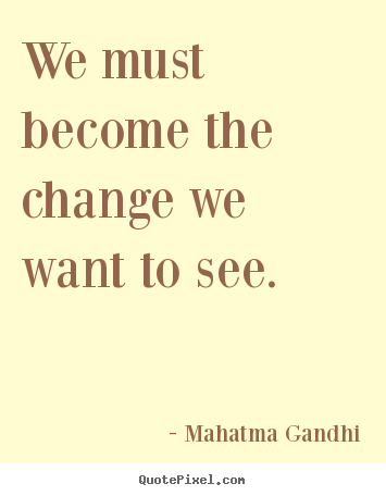 Quotes about life - We must become the change we want to see.