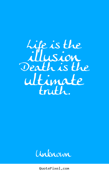 Life Is The Illusion Death Is The Ultimate Truth Unknown Popular Interesting The Truth Of Life Quotes
