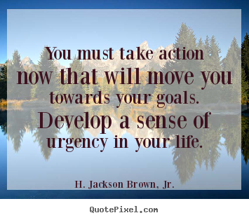 Life quotes - You must take action now that will move you towards your goals. develop..