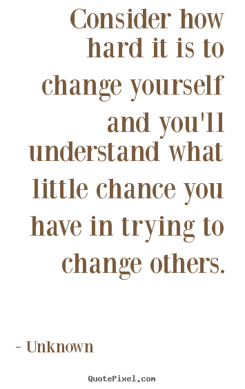 Unknown picture quotes - Consider how hard it is to change yourself and you'll understand what.. - Life quotes