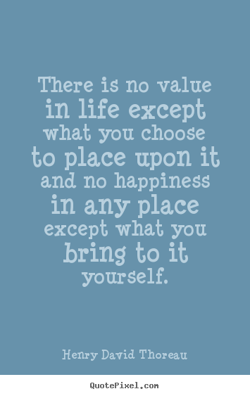 Quotes about life - There is no value in life except what you choose to place upon it..