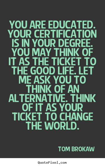 How to make picture quote about life - You are educated. your certification is in your degree. you may think..