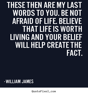William James pictures sayings - These then are my last words to you. be not.. - Life quotes