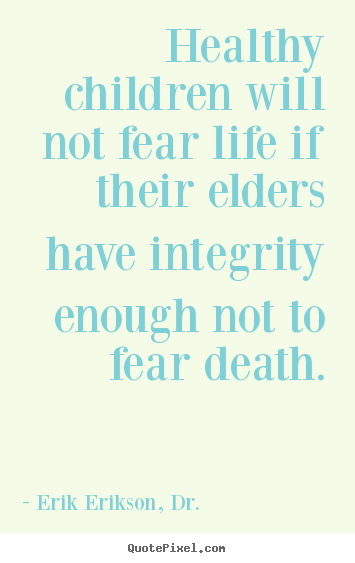 Quotes about life - Healthy children will not fear life if their elders..