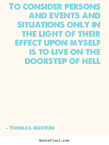 To consider persons and events and situations.. Thomas Merton top life quotes