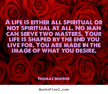 Thomas Merton photo quote - A life is either all spiritual or not spiritual at all. no man can.. - Life quotes