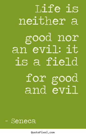 Life is neither a good nor an evil: it is a field for good and.. Seneca popular life quote