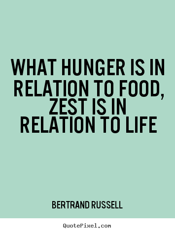 Bertrand Russell image sayings - What hunger is in relation to food, zest is in relation to life - Life quotes