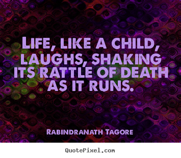 Rabindranath Tagore poster quotes - Life, like a child, laughs, shaking its rattle of.. - Life quote