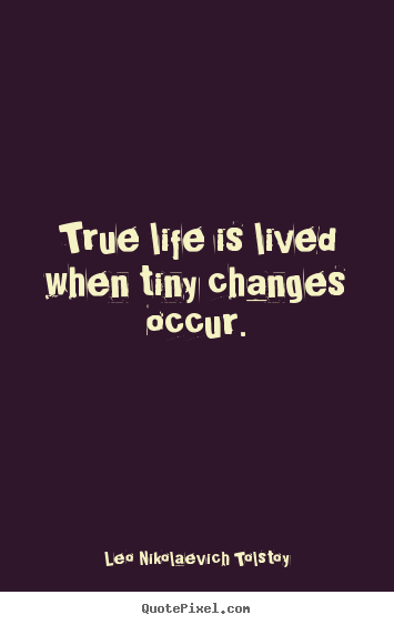 Life quotes - True life is lived when tiny changes occur.