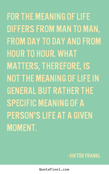 Viktor Frankl poster quote - For the meaning of life differs from man to man, from day.. - Life sayings