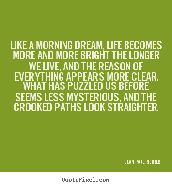 Quote about life - Like a morning dream, life becomes more and more..