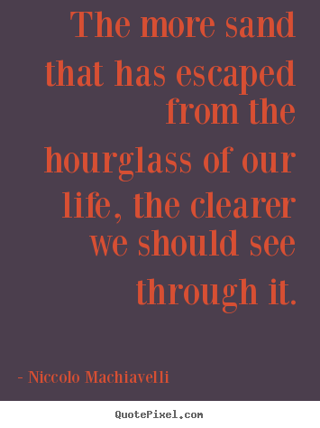The more sand that has escaped from the hourglass of our life, the clearer.. Niccolo Machiavelli best life quotes