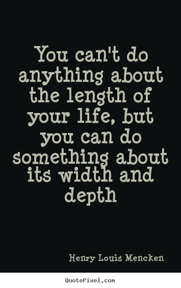 Design picture quotes about life - You can't do anything about the length of your life, but you..