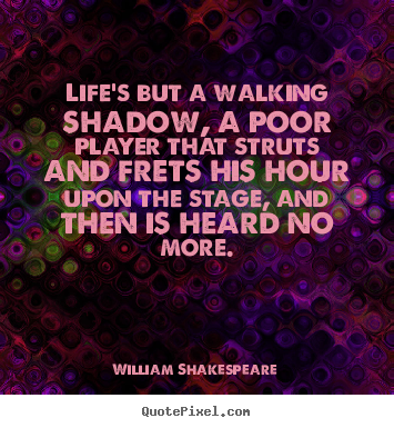 Quote about life - Life's but a walking shadow, a poor player that struts and frets..