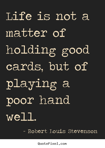 Life is not a matter of holding good cards, but of.. Robert Louis Stevenson good life quotes