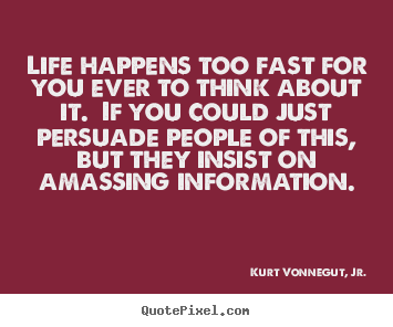 Life quotes - Life happens too fast for you ever to think about it...