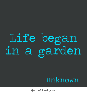 Quotes about life - Life began in a garden