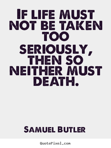 Quotes about life - If life must not be taken too seriously, then so neither must death.
