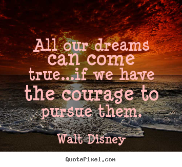 Life quotes - All our dreams can come true...if we have the..