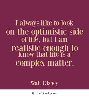 Walt Disney picture sayings - I always like to look on the optimistic side of life,.. - Life quotes