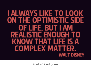 Life quote - I always like to look on the optimistic side of life, but i am..