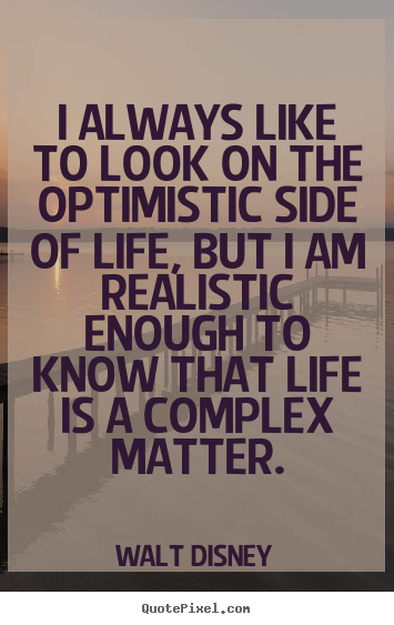 Life quotes - I always like to look on the optimistic side of life,..