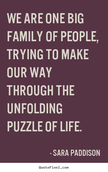 Sara Paddison poster quote - We are one big family of people, trying to make our way through the unfolding.. - Life quotes
