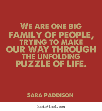 We are one big family of people, trying to make our way.. Sara Paddison best life quote