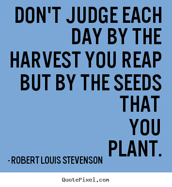 Don't judge each day by the harvest you reap but by the seeds.. Robert Louis Stevenson top life quote