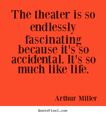 The theater is so endlessly fascinating because it's.. Arthur Miller great life quotes