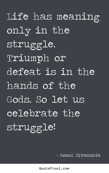 Swami Sivananda picture quotes - Life has meaning only in the struggle. triumph or defeat is in the.. - Life quotes