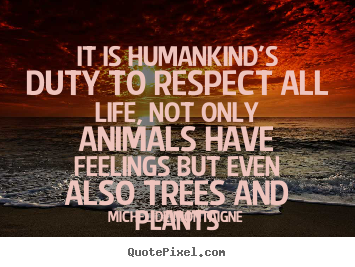 How to design picture quotes about life - It is humankind's duty to respect all life, not only animals..