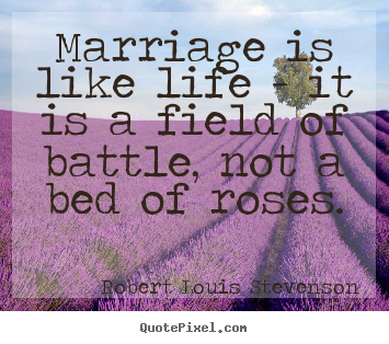Marriage is like life - it is a field of battle, not.. Robert Louis Stevenson  life quotes