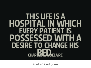 Charles Baudelaire picture quotes - This life is a hospital in which every patient is possessed with.. - Life quotes